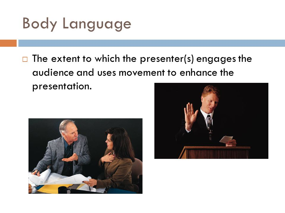 Body Language  The extent to which the presenter(s) engages the audience and uses movement to enhance the presentation.