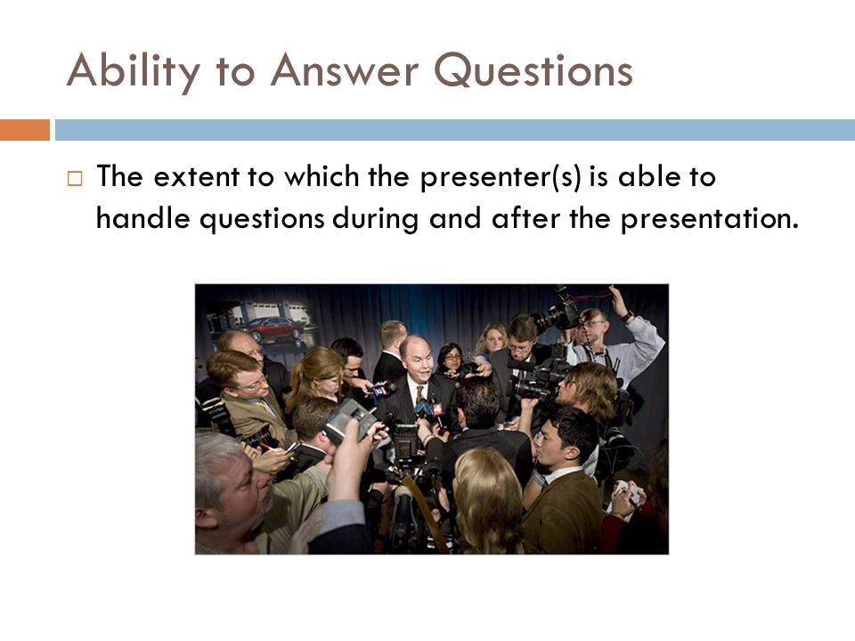 Ability to Answer Questions  The extent to which the presenter(s) is able to handle questions during and after the presentation.