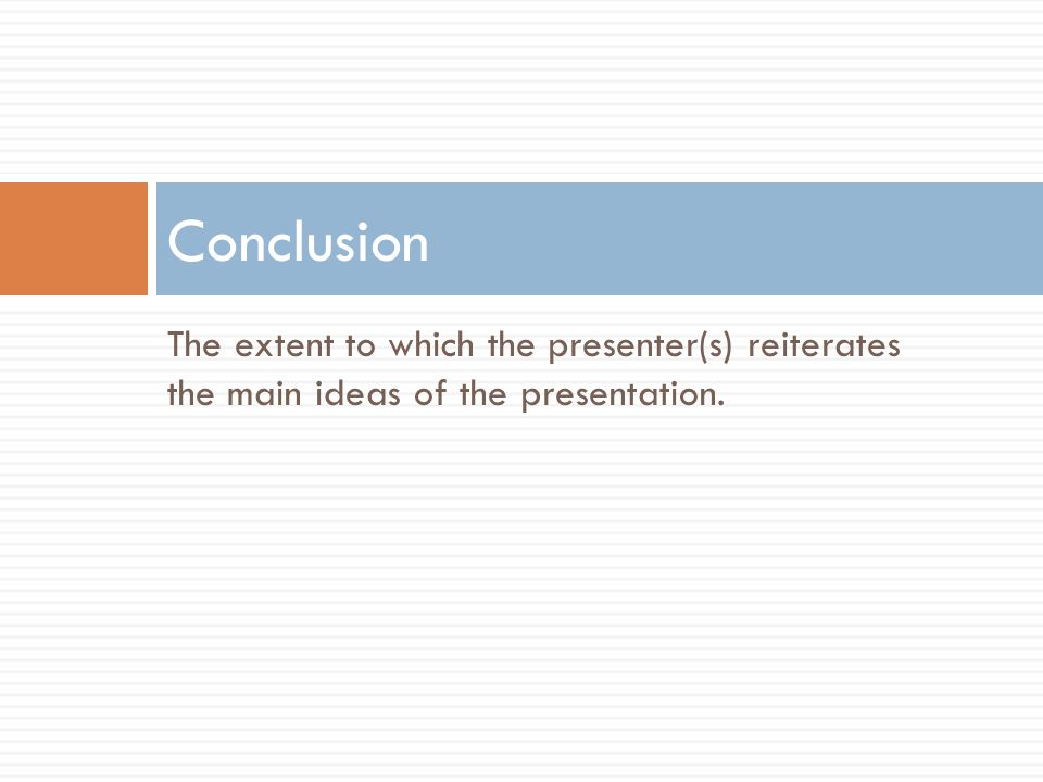 The extent to which the presenter(s) reiterates the main ideas of the presentation. Conclusion