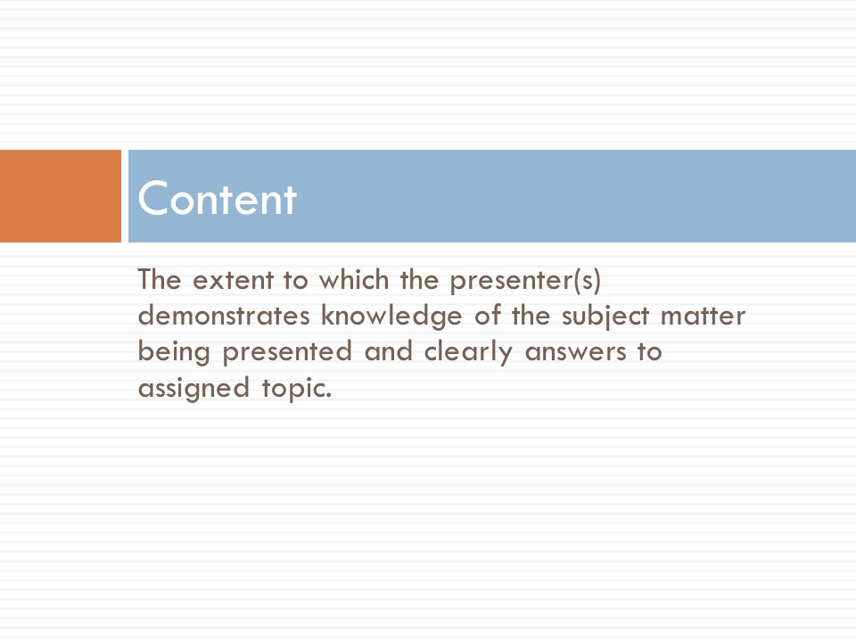 The extent to which the presenter(s) demonstrates knowledge of the subject matter being presented and clearly answers to assigned topic.