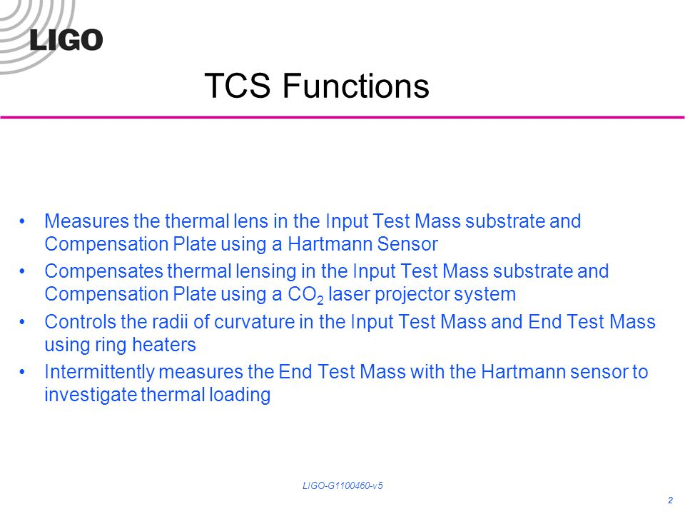 2 TCS Functions Measures the thermal lens in the Input Test Mass substrate and Compensation Plate using a Hartmann Sensor Compensates thermal lensing in the Input Test Mass substrate and Compensation Plate using a CO 2 laser projector system Controls the radii of curvature in the Input Test Mass and End Test Mass using ring heaters Intermittently measures the End Test Mass with the Hartmann sensor to investigate thermal loading 2 LIGO-G1100460-v5