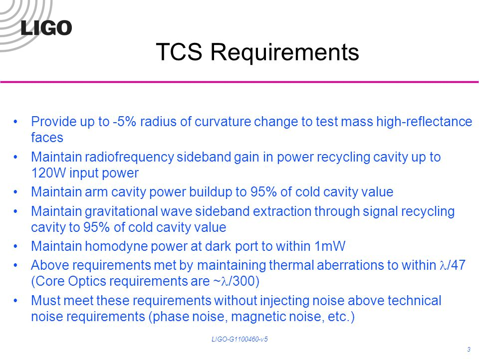 3 TCS Requirements Provide up to -5% radius of curvature change to test mass high-reflectance faces Maintain radiofrequency sideband gain in power recycling cavity up to 120W input power Maintain arm cavity power buildup to 95% of cold cavity value Maintain gravitational wave sideband extraction through signal recycling cavity to 95% of cold cavity value Maintain homodyne power at dark port to within 1mW Above requirements met by maintaining thermal aberrations to within /47 (Core Optics requirements are ~ /300) Must meet these requirements without injecting noise above technical noise requirements (phase noise, magnetic noise, etc.) LIGO-G1100460-v5