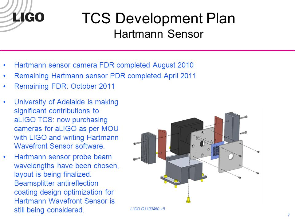 7 TCS Development Plan Hartmann Sensor 7 Hartmann sensor camera FDR completed August 2010 Remaining Hartmann sensor PDR completed April 2011 Remaining FDR: October 2011 LIGO-G1100460-v5 University of Adelaide is making significant contributions to aLIGO TCS: now purchasing cameras for aLIGO as per MOU with LIGO and writing Hartmann Wavefront Sensor software.