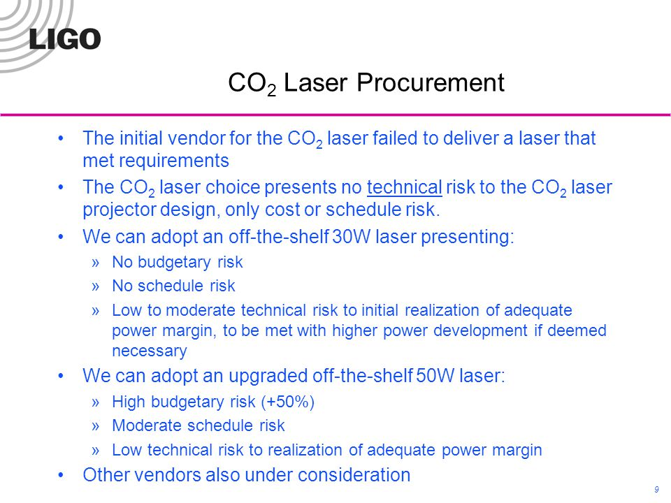 CO 2 Laser Procurement LIGO-G1100460-v4 9 The initial vendor for the CO 2 laser failed to deliver a laser that met requirements The CO 2 laser choice presents no technical risk to the CO 2 laser projector design, only cost or schedule risk.