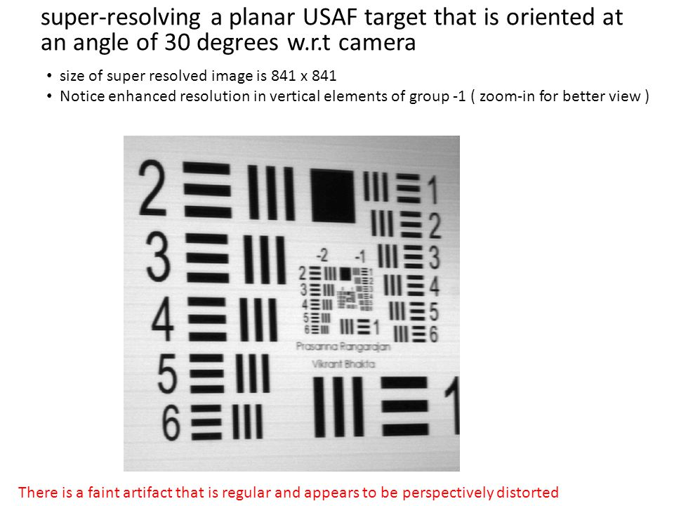 super-resolving a planar USAF target that is oriented at an angle of 30 degrees w.r.t camera size of super resolved image is 841 x 841 Notice enhanced resolution in vertical elements of group -1 ( zoom-in for better view ) There is a faint artifact that is regular and appears to be perspectively distorted