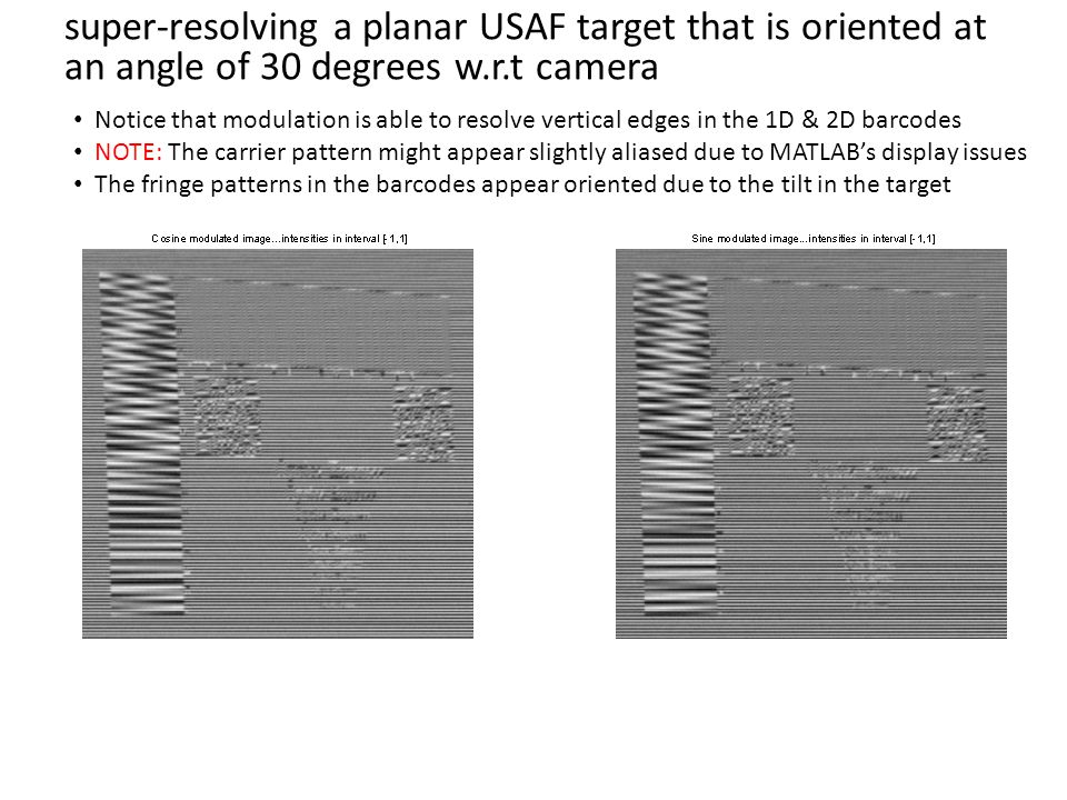 super-resolving a planar USAF target that is oriented at an angle of 30 degrees w.r.t camera Notice that modulation is able to resolve vertical edges in the 1D & 2D barcodes NOTE: The carrier pattern might appear slightly aliased due to MATLAB's display issues The fringe patterns in the barcodes appear oriented due to the tilt in the target