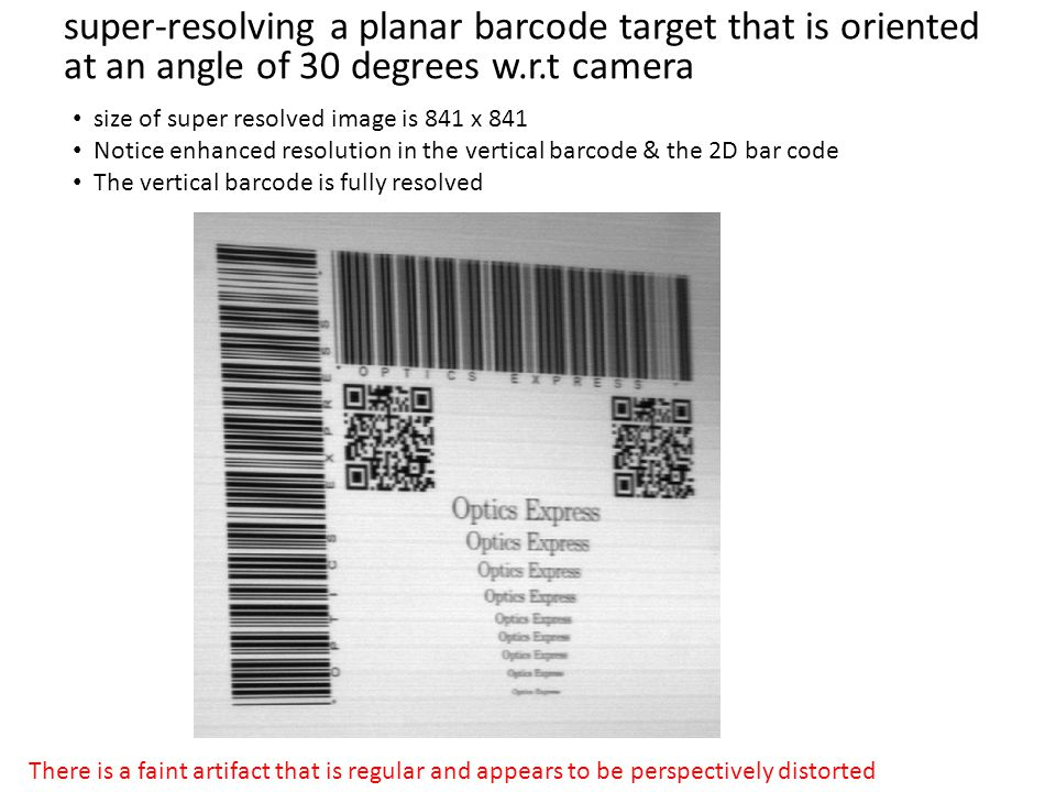 super-resolving a planar barcode target that is oriented at an angle of 30 degrees w.r.t camera size of super resolved image is 841 x 841 Notice enhanced resolution in the vertical barcode & the 2D bar code The vertical barcode is fully resolved There is a faint artifact that is regular and appears to be perspectively distorted