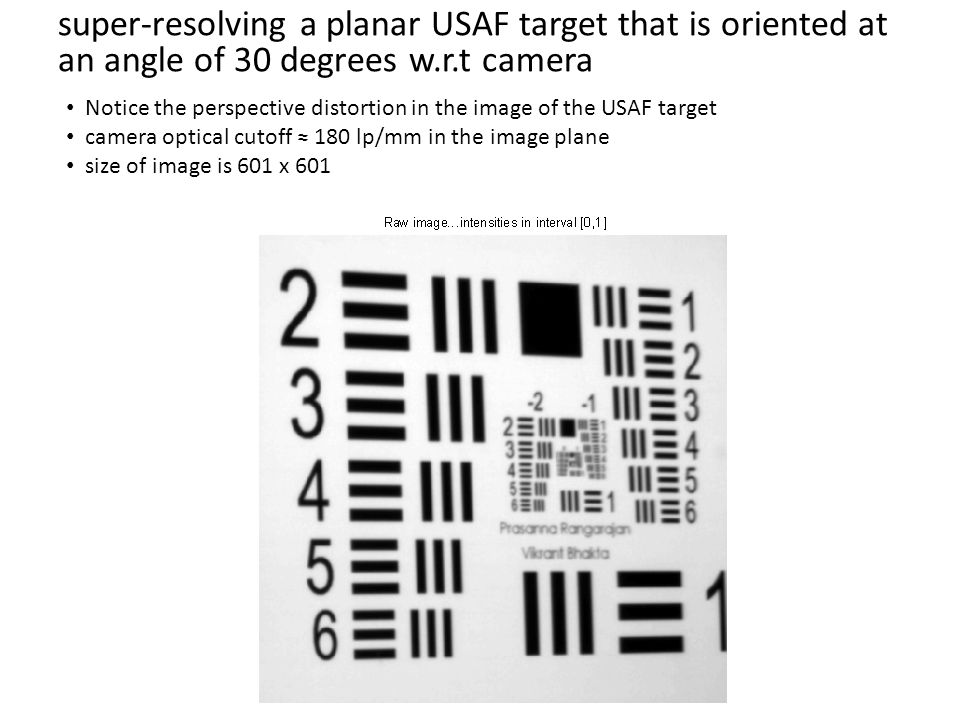 super-resolving a planar USAF target that is oriented at an angle of 30 degrees w.r.t camera Notice the perspective distortion in the image of the USAF target camera optical cutoff ≈ 180 lp/mm in the image plane size of image is 601 x 601