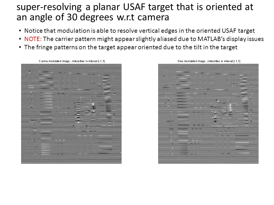 super-resolving a planar USAF target that is oriented at an angle of 30 degrees w.r.t camera Notice that modulation is able to resolve vertical edges in the oriented USAF target NOTE: The carrier pattern might appear slightly aliased due to MATLAB's display issues The fringe patterns on the target appear oriented due to the tilt in the target