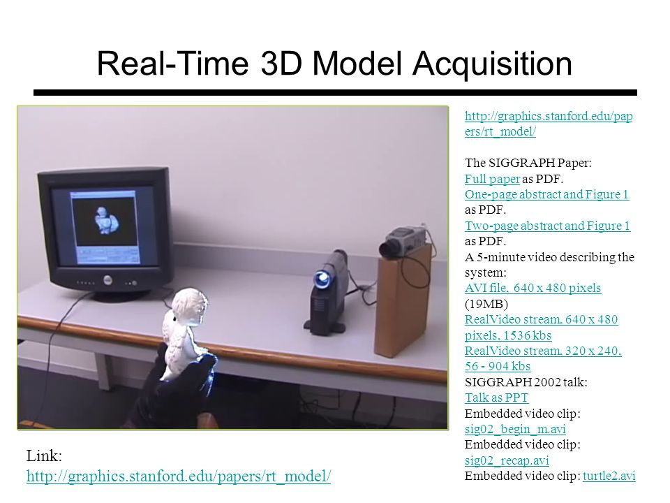 Real-Time 3D Model Acquisition Link: http://graphics.stanford.edu/papers/rt_model/ http://graphics.stanford.edu/pap ers/rt_model/ The SIGGRAPH Paper: