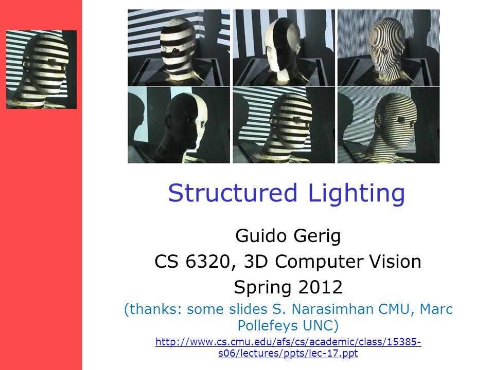 Structured Lighting Guido Gerig CS 6320, 3D Computer Vision Spring 2012 (thanks: some slides S. Narasimhan CMU, Marc Pollefeys UNC) http://www.cs.cmu.