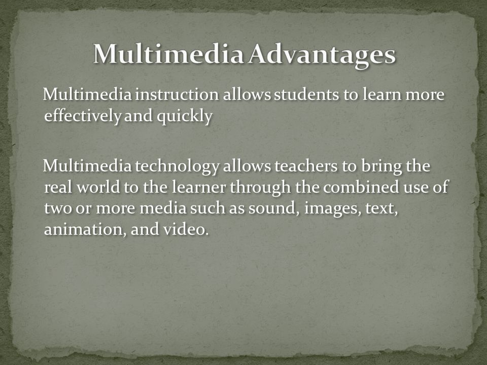 Multimedia instruction allows students to learn more effectively and quickly Multimedia technology allows teachers to bring the real world to the learner through the combined use of two or more media such as sound, images, text, animation, and video.