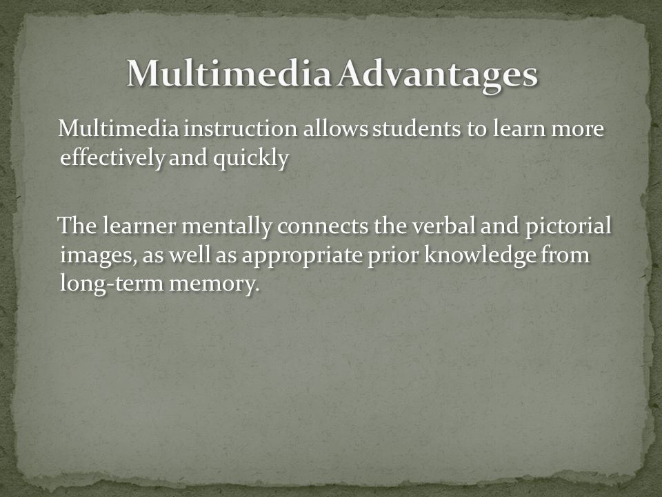 Multimedia instruction allows students to learn more effectively and quickly The learner mentally connects the verbal and pictorial images, as well as appropriate prior knowledge from long-term memory.