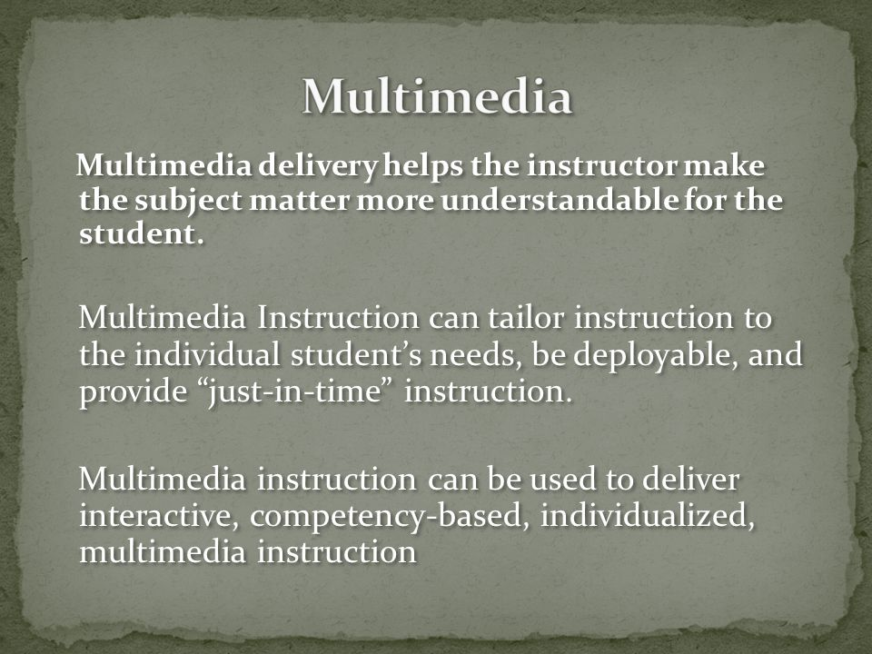 Multimedia delivery helps the instructor make the subject matter more understandable for the student.