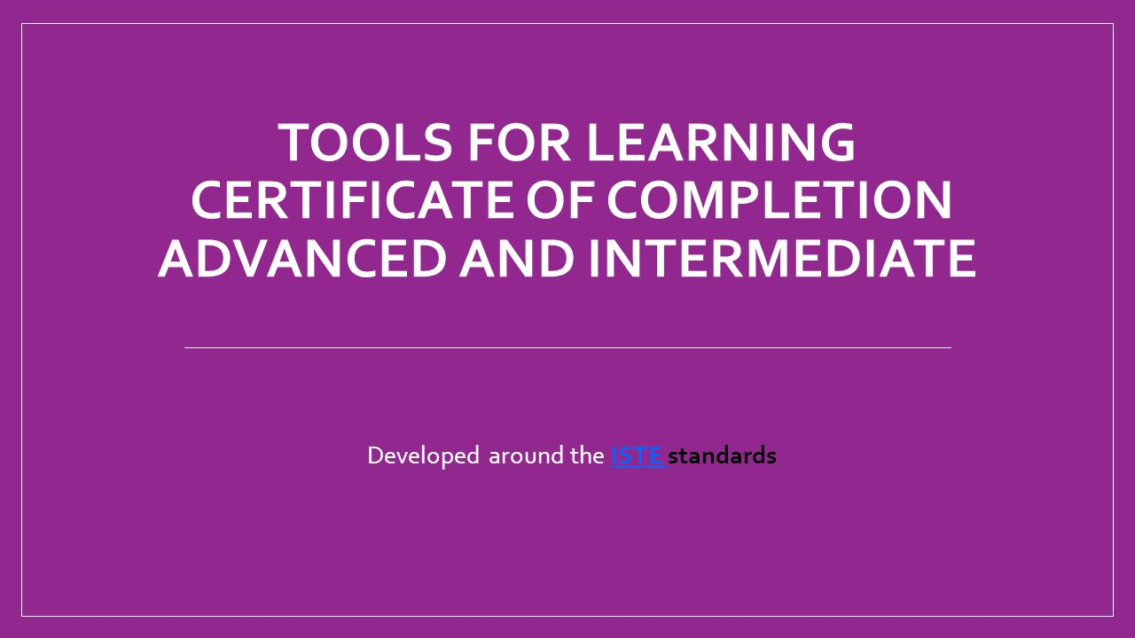 TOOLS FOR LEARNING CERTIFICATE OF COMPLETION ADVANCED AND INTERMEDIATE Developed around the ISTE standardsISTE