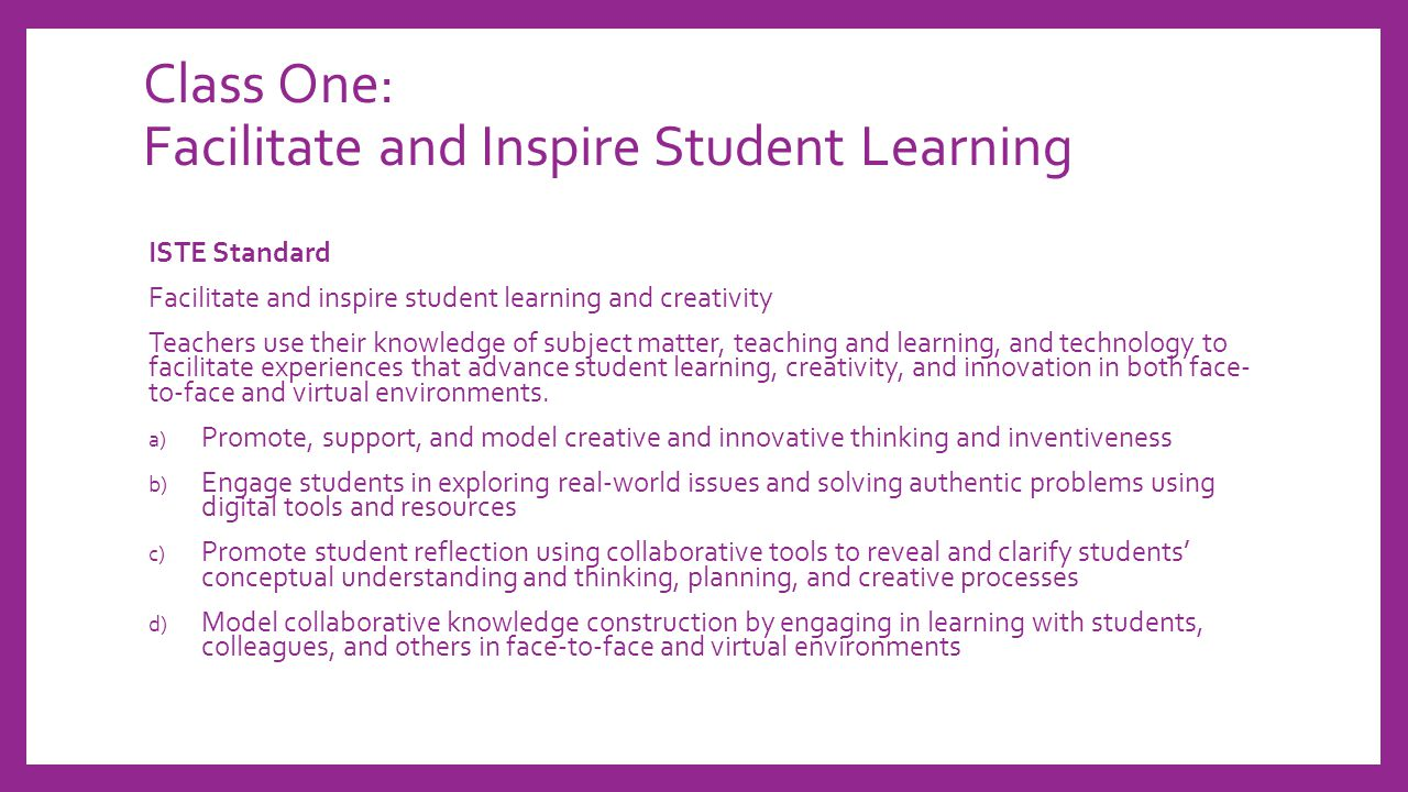 Class One: Facilitate and Inspire Student Learning ISTE Standard Facilitate and inspire student learning and creativity Teachers use their knowledge of subject matter, teaching and learning, and technology to facilitate experiences that advance student learning, creativity, and innovation in both face- to-face and virtual environments.