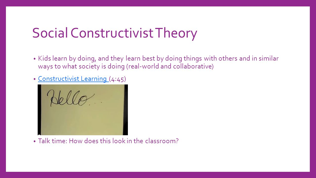 Social Constructivist Theory Kids learn by doing, and they learn best by doing things with others and in similar ways to what society is doing (real-world and collaborative) Constructivist Learning (4:45) Constructivist Learning Talk time: How does this look in the classroom