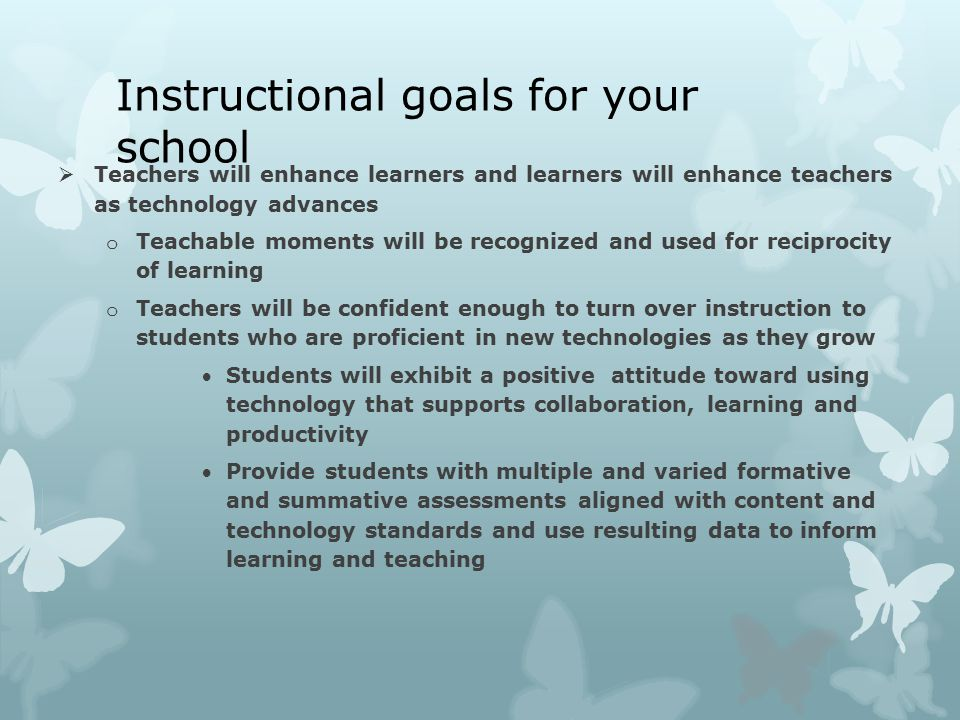 Instructional goals for your school  Teachers will enhance learners and learners will enhance teachers as technology advances o Teachable moments will be recognized and used for reciprocity of learning o Teachers will be confident enough to turn over instruction to students who are proficient in new technologies as they grow Students will exhibit a positive attitude toward using technology that supports collaboration, learning and productivity Provide students with multiple and varied formative and summative assessments aligned with content and technology standards and use resulting data to inform learning and teaching