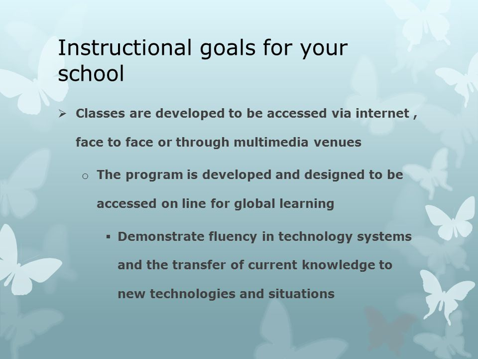 Instructional goals for your school  Classes are developed to be accessed via internet, face to face or through multimedia venues o The program is developed and designed to be accessed on line for global learning  Demonstrate fluency in technology systems and the transfer of current knowledge to new technologies and situations
