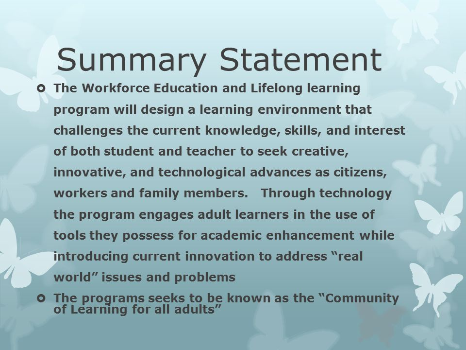 Summary Statement  The Workforce Education and Lifelong learning program will design a learning environment that challenges the current knowledge, skills, and interest of both student and teacher to seek creative, innovative, and technological advances as citizens, workers and family members.