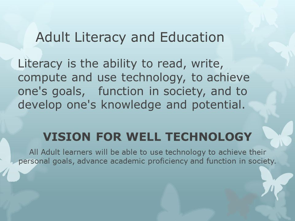Adult Literacy and Education Literacy is the ability to read, write, compute and use technology, to achieve one s goals, function in society, and to develop one s knowledge and potential.