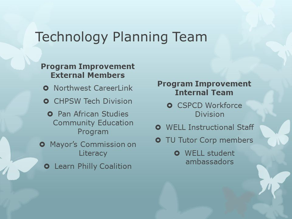 Technology Planning Team Program Improvement External Members  Northwest CareerLink  CHPSW Tech Division  Pan African Studies Community Education Program  Mayor's Commission on Literacy  Learn Philly Coalition Program Improvement Internal Team  CSPCD Workforce Division  WELL Instructional Staff  TU Tutor Corp members  WELL student ambassadors