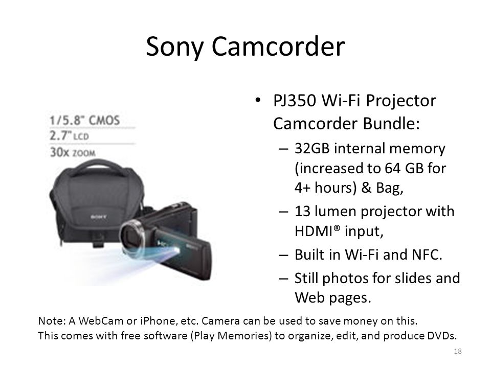 Sony Camcorder PJ350 Wi-Fi Projector Camcorder Bundle: – 32GB internal memory (increased to 64 GB for 4+ hours) & Bag, – 13 lumen projector with HDMI® input, – Built in Wi-Fi and NFC.