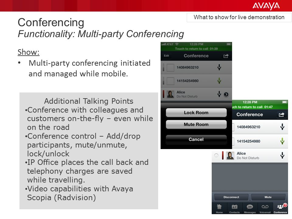 Additional Talking Points Conference with colleagues and customers on-the-fly – even while on the road Conference control – Add/drop participants, mute/unmute, lock/unlock IP Office places the call back and telephony charges are saved while travelling.