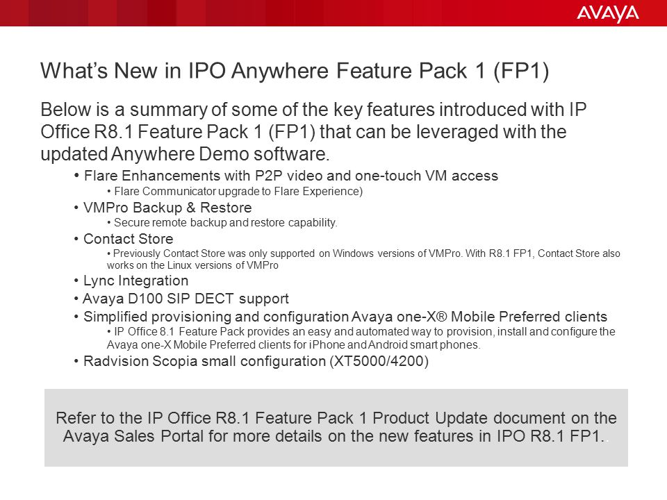 What's New in IPO Anywhere Feature Pack 1 (FP1) Below is a summary of some of the key features introduced with IP Office R8.1 Feature Pack 1 (FP1) that can be leveraged with the updated Anywhere Demo software.