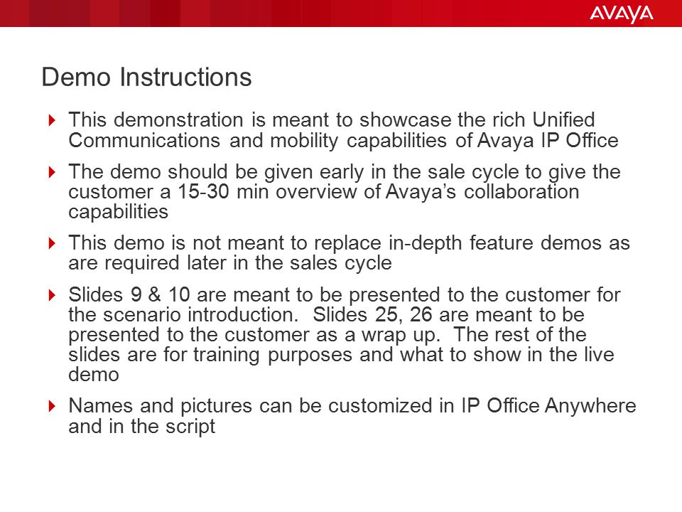 Demo Instructions  This demonstration is meant to showcase the rich Unified Communications and mobility capabilities of Avaya IP Office  The demo should be given early in the sale cycle to give the customer a 15-30 min overview of Avaya's collaboration capabilities  This demo is not meant to replace in-depth feature demos as are required later in the sales cycle  Slides 9 & 10 are meant to be presented to the customer for the scenario introduction.