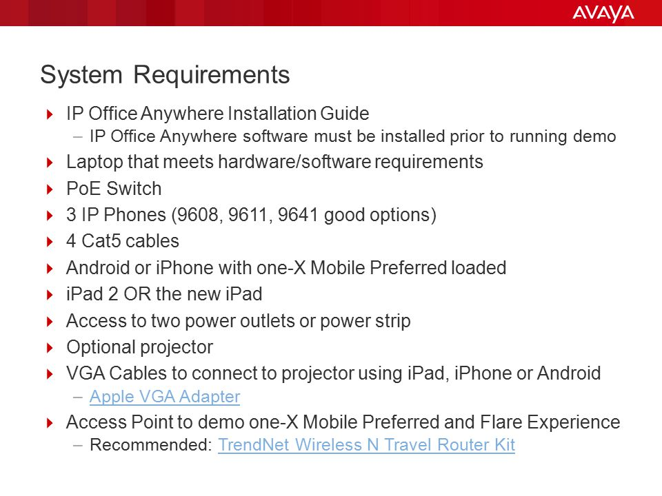 System Requirements  IP Office Anywhere Installation Guide –IP Office Anywhere software must be installed prior to running demo  Laptop that meets hardware/software requirements  PoE Switch  3 IP Phones (9608, 9611, 9641 good options)  4 Cat5 cables  Android or iPhone with one-X Mobile Preferred loaded  iPad 2 OR the new iPad  Access to two power outlets or power strip  Optional projector  VGA Cables to connect to projector using iPad, iPhone or Android –Apple VGA AdapterApple VGA Adapter  Access Point to demo one-X Mobile Preferred and Flare Experience –Recommended: TrendNet Wireless N Travel Router KitTrendNet Wireless N Travel Router Kit