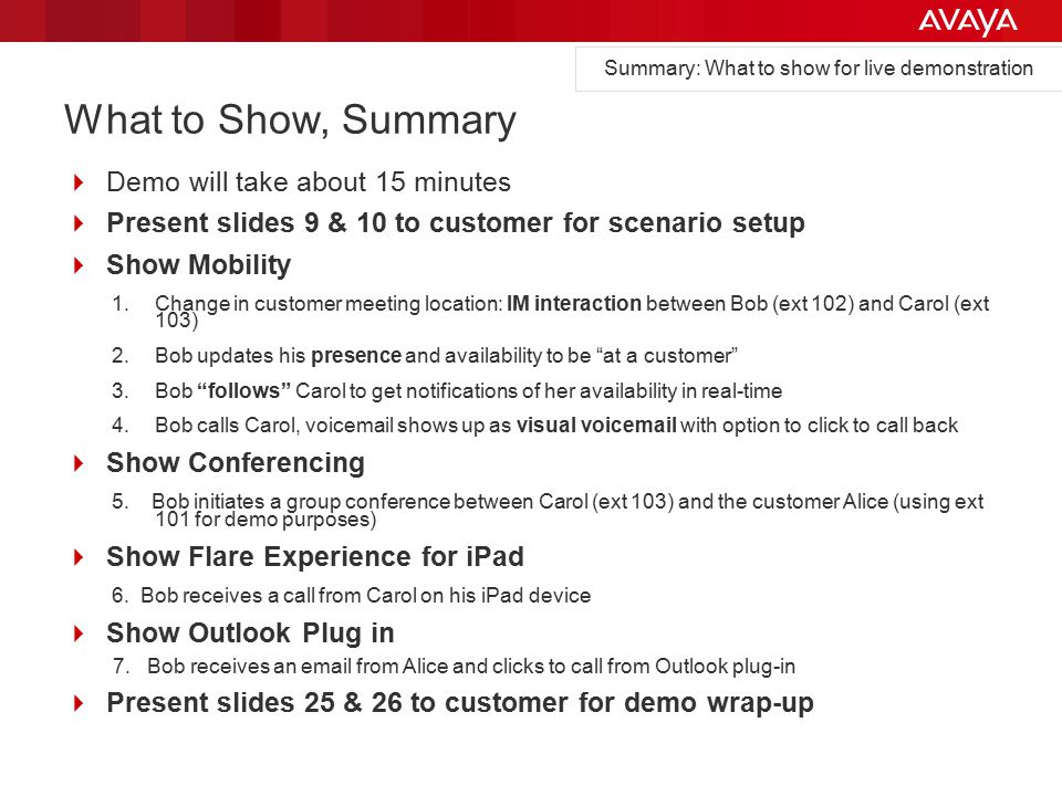 What to Show, Summary  Demo will take about 15 minutes  Present slides 9 & 10 to customer for scenario setup  Show Mobility 1.Change in customer meeting location: IM interaction between Bob (ext 102) and Carol (ext 103) 2.Bob updates his presence and availability to be at a customer 3.Bob follows Carol to get notifications of her availability in real-time 4.Bob calls Carol, voicemail shows up as visual voicemail with option to click to call back  Show Conferencing 5.
