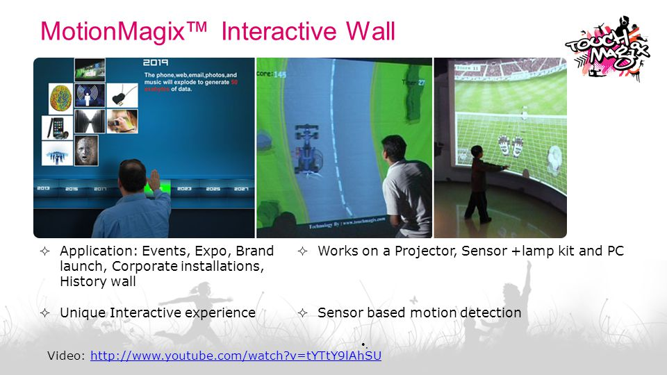 MotionMagix™ Interactive Floor  Works with standard projectors  Unique Interactive experience  Sensor based motion detection  Ready-to-use templates & customization available Video: http://www.youtube.com/watch?v=9e83DapOb-Ehttp://www.youtube.com/watch?v=9e83DapOb-E