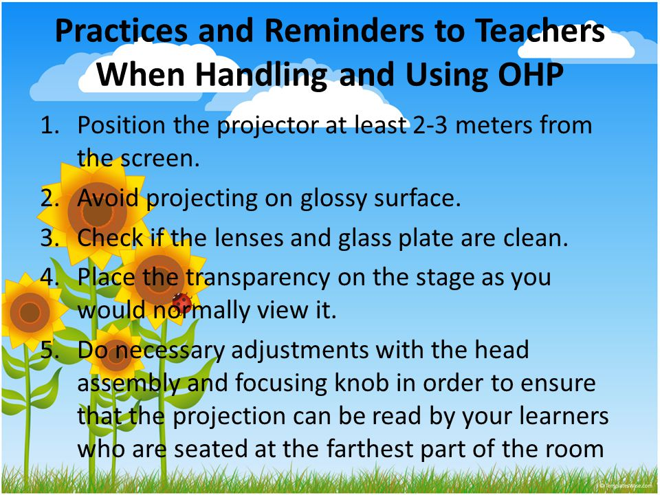 Practices and Reminders to Teachers When Handling and Using OHP 1.Position the projector at least 2-3 meters from the screen. 2.Avoid projecting on gl