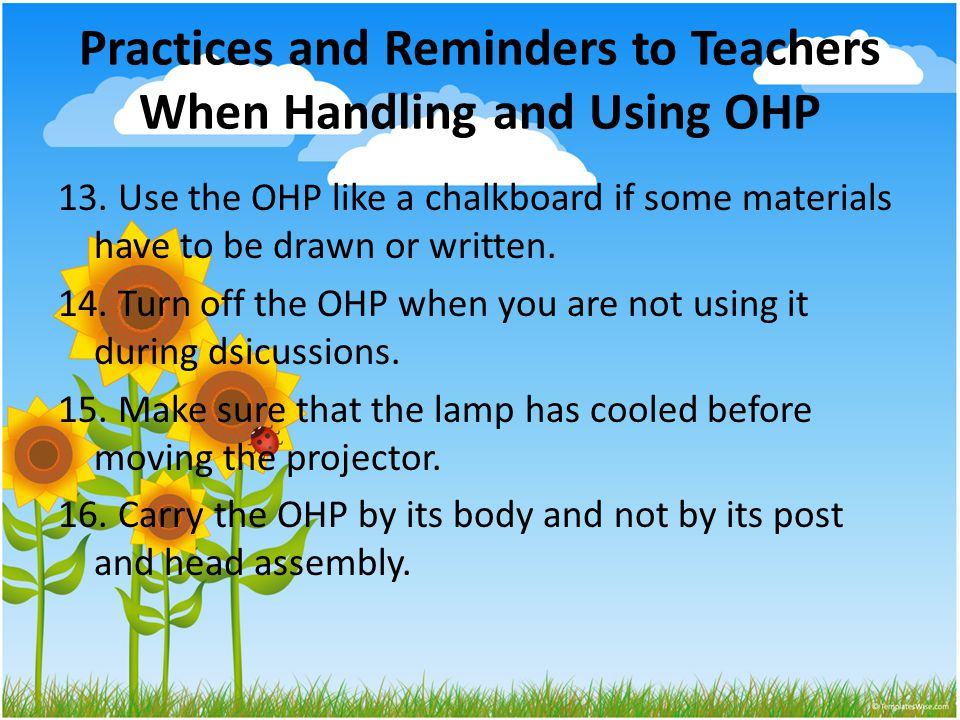 Practices and Reminders to Teachers When Handling and Using OHP 13. Use the OHP like a chalkboard if some materials have to be drawn or written. 14. T