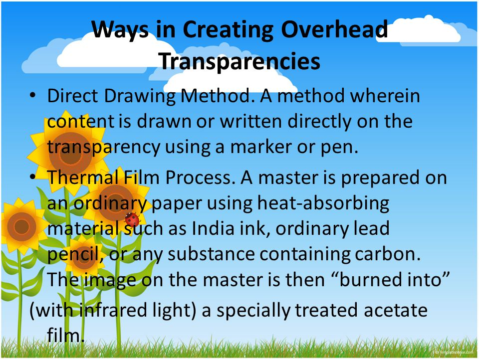 Ways in Creating Overhead Transparencies Direct Drawing Method. A method wherein content is drawn or written directly on the transparency using a mark