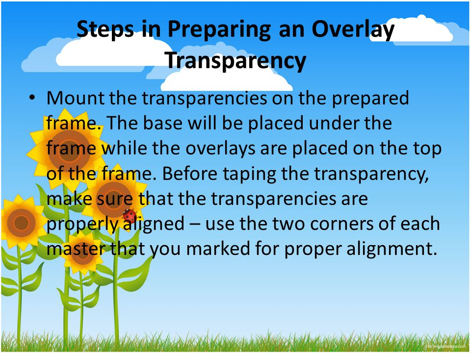 Steps in Preparing an Overlay Transparency Mount the transparencies on the prepared frame.