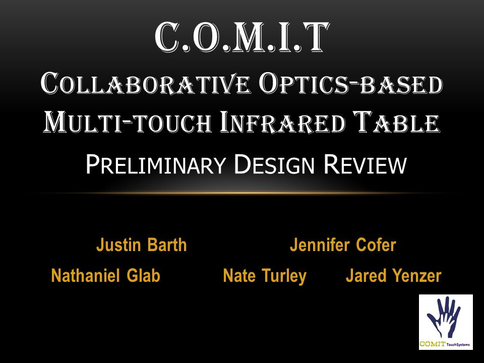 Justin BarthJennifer Cofer Nathaniel Glab Nate Turley Jared Yenzer C.O.M.I.T C OLLABORATIVE O PTICS - BASED M ULTI - TOUCH I NFRARED T ABLE P RELIMINARY D ESIGN R EVIEW