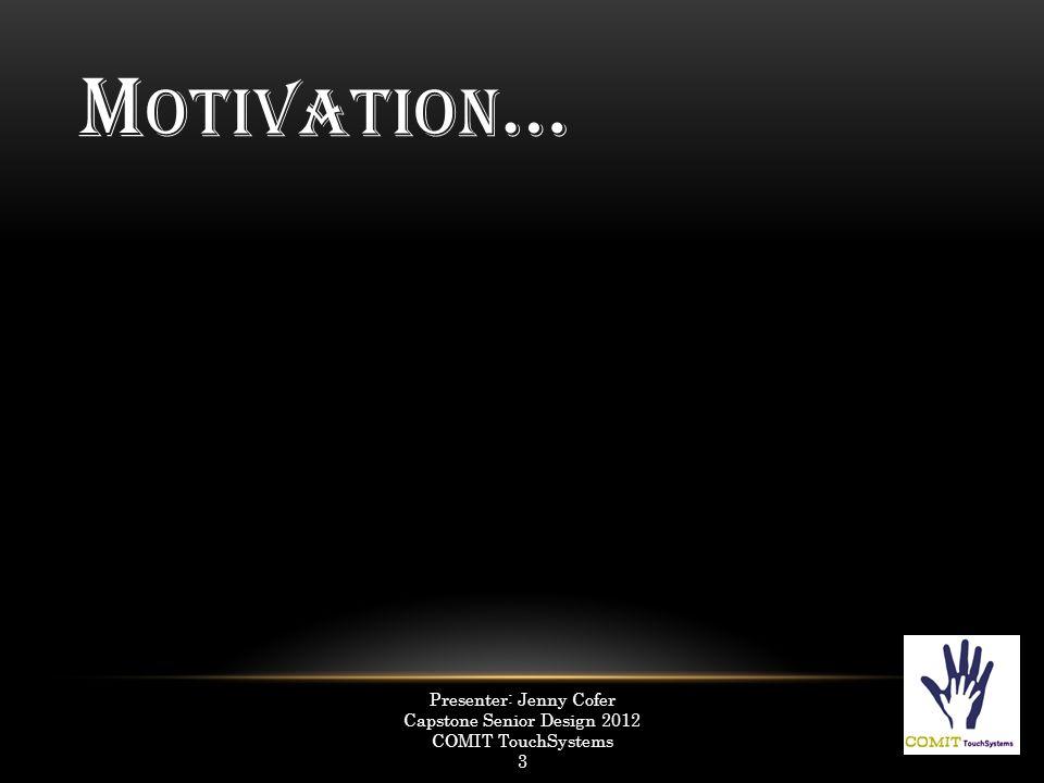 M OTIVATION … Presenter: Jenny Cofer Capstone Senior Design 2012 COMIT TouchSystems 3 4