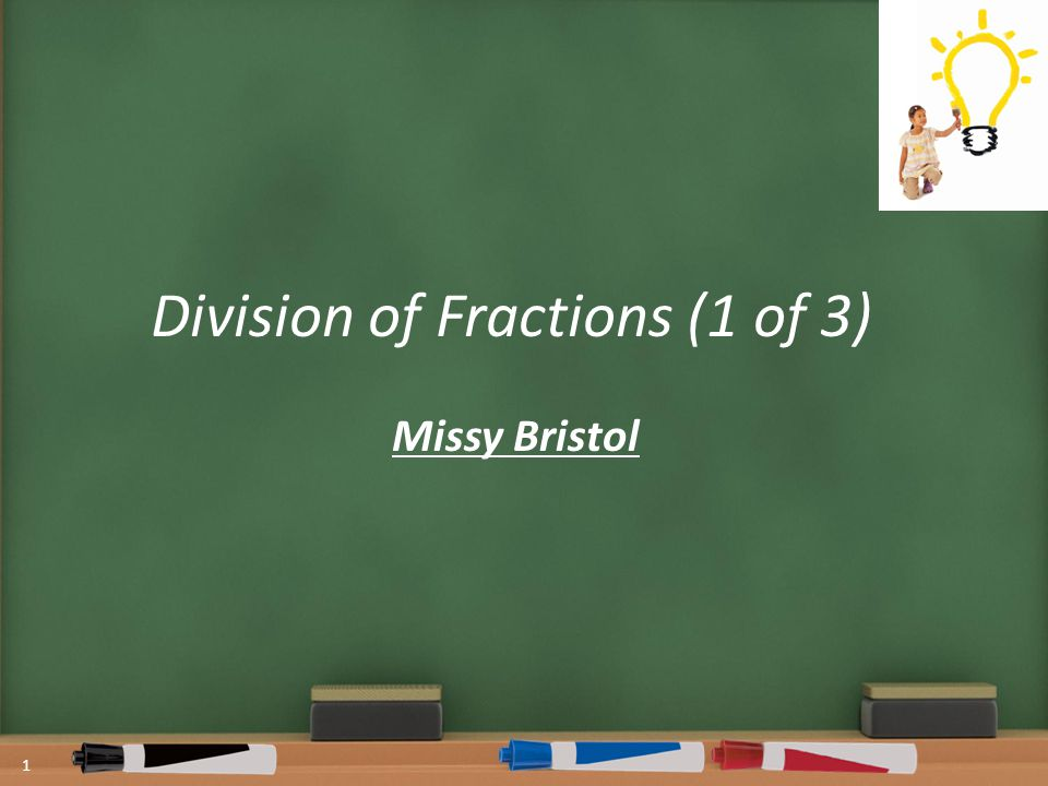 Division of Fractions (1 of 3) Missy Bristol 1