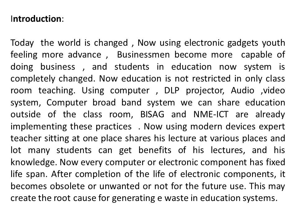 Introduction: Today the world is changed, Now using electronic gadgets youth feeling more advance, Businessmen become more capable of doing business, and students in education now system is completely changed.