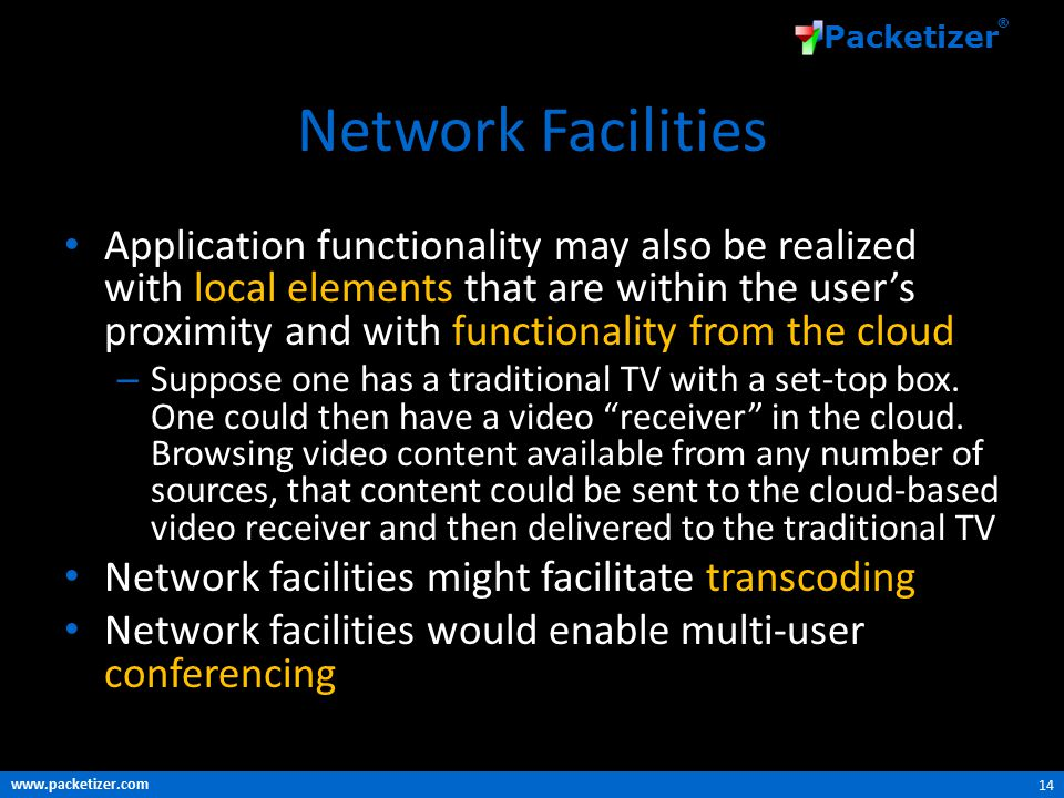 www.packetizer.com Packetizer ® Network Facilities Application functionality may also be realized with local elements that are within the user's proximity and with functionality from the cloud – Suppose one has a traditional TV with a set-top box.