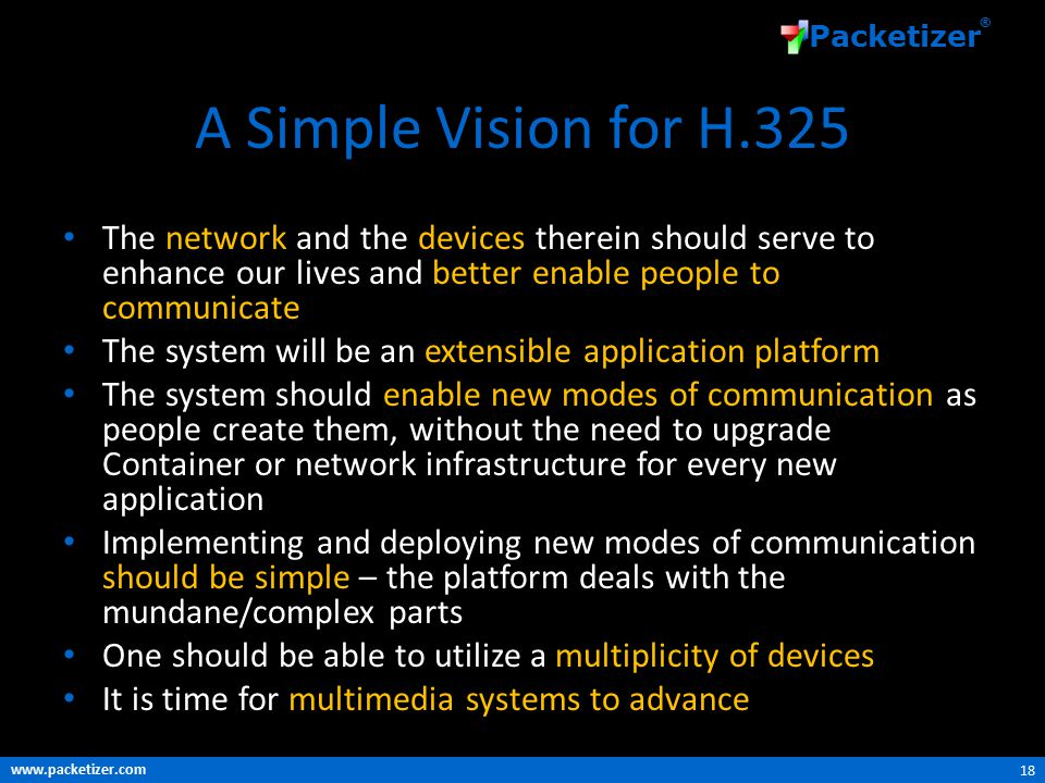 www.packetizer.com Packetizer ® A Simple Vision for H.325 The network and the devices therein should serve to enhance our lives and better enable people to communicate The system will be an extensible application platform The system should enable new modes of communication as people create them, without the need to upgrade Container or network infrastructure for every new application Implementing and deploying new modes of communication should be simple – the platform deals with the mundane/complex parts One should be able to utilize a multiplicity of devices It is time for multimedia systems to advance 18