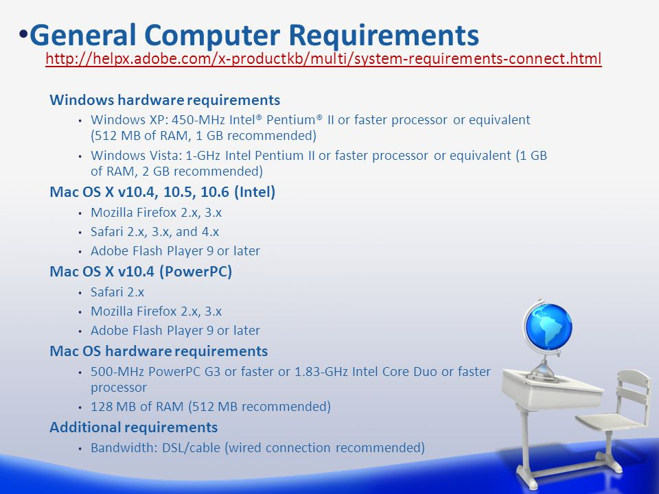 General Computer Requirements http://helpx.adobe.com/x-productkb/multi/system-requirements-connect.html Windows hardware requirements Windows XP: 450-MHz Intel® Pentium® II or faster processor or equivalent (512 MB of RAM, 1 GB recommended) Windows Vista: 1-GHz Intel Pentium II or faster processor or equivalent (1 GB of RAM, 2 GB recommended) Mac OS X v10.4, 10.5, 10.6 (Intel) Mozilla Firefox 2.x, 3.x Safari 2.x, 3.x, and 4.x Adobe Flash Player 9 or later Mac OS X v10.4 (PowerPC) Safari 2.x Mozilla Firefox 2.x, 3.x Adobe Flash Player 9 or later Mac OS hardware requirements 500-MHz PowerPC G3 or faster or 1.83-GHz Intel Core Duo or faster processor 128 MB of RAM (512 MB recommended) Additional requirements Bandwidth: DSL/cable (wired connection recommended)