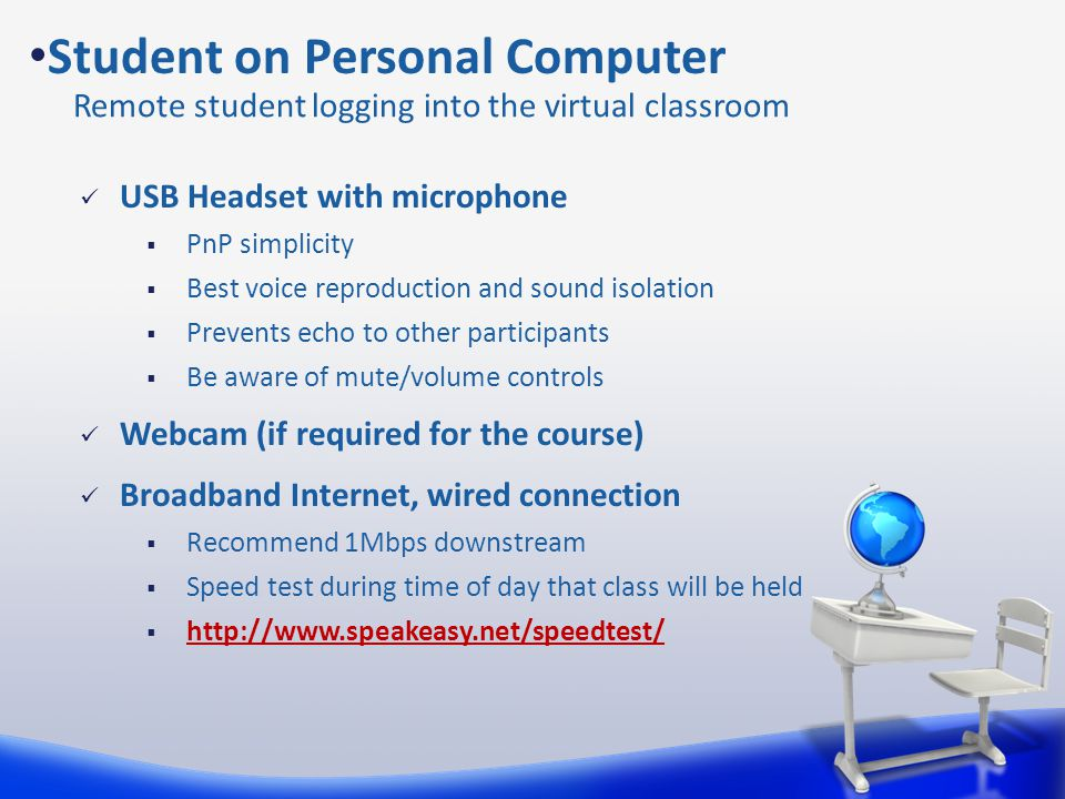 Student on Personal Computer Remote student logging into the virtual classroom USB Headset with microphone  PnP simplicity  Best voice reproduction and sound isolation  Prevents echo to other participants  Be aware of mute/volume controls Webcam (if required for the course) Broadband Internet, wired connection  Recommend 1Mbps downstream  Speed test during time of day that class will be held  http://www.speakeasy.net/speedtest/ http://www.speakeasy.net/speedtest/
