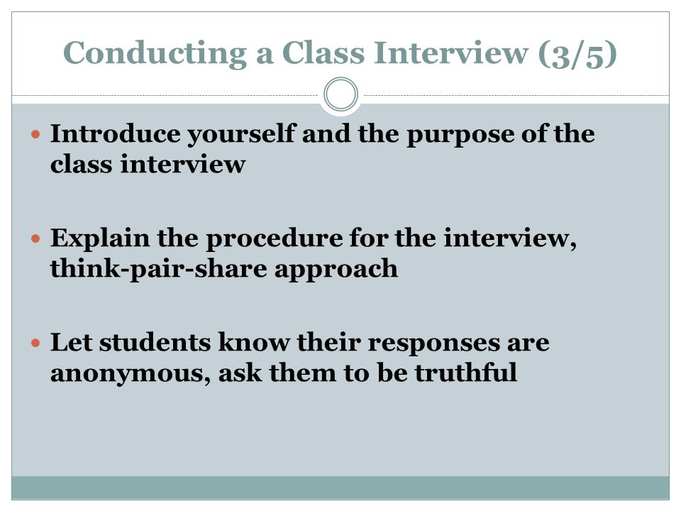 Conducting a Class Interview (3/5) Introduce yourself and the purpose of the class interview Explain the procedure for the interview, think-pair-share approach Let students know their responses are anonymous, ask them to be truthful