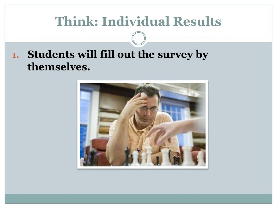 Think: Individual Results 1. Students will fill out the survey by themselves.