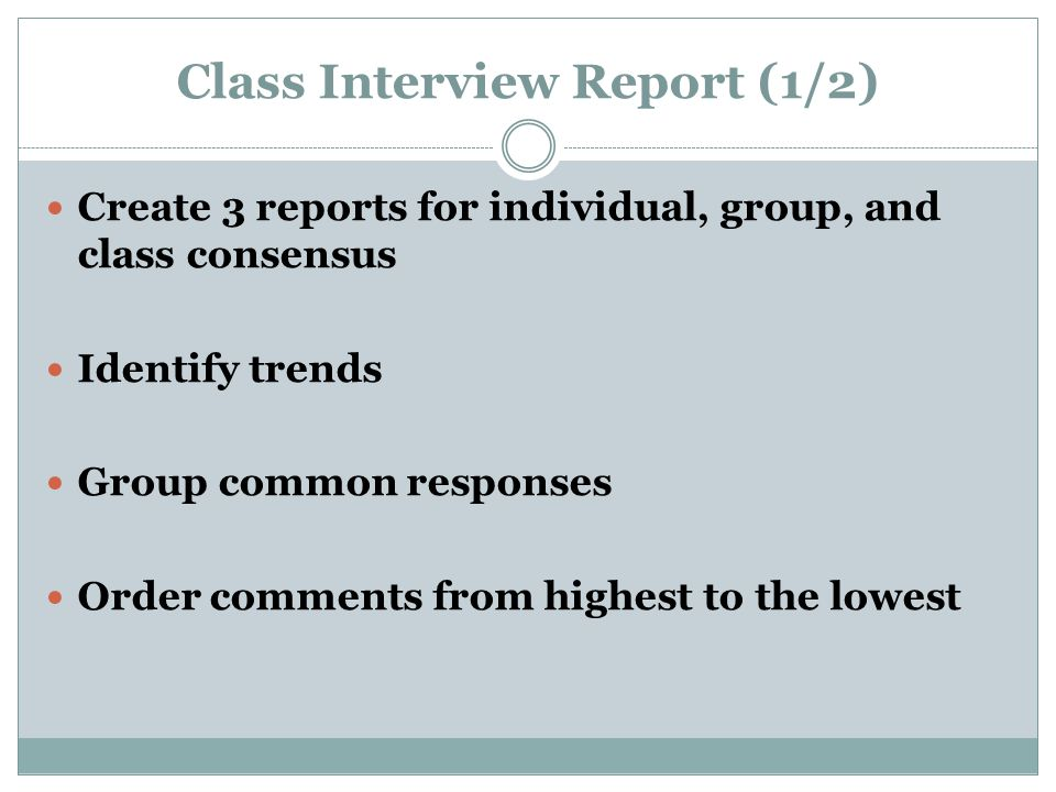 Class Interview Report (1/2) Create 3 reports for individual, group, and class consensus Identify trends Group common responses Order comments from highest to the lowest