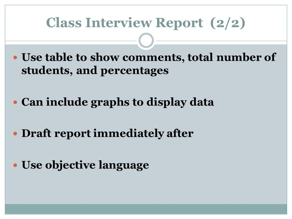 Class Interview Report (2/2) Use table to show comments, total number of students, and percentages Can include graphs to display data Draft report immediately after Use objective language