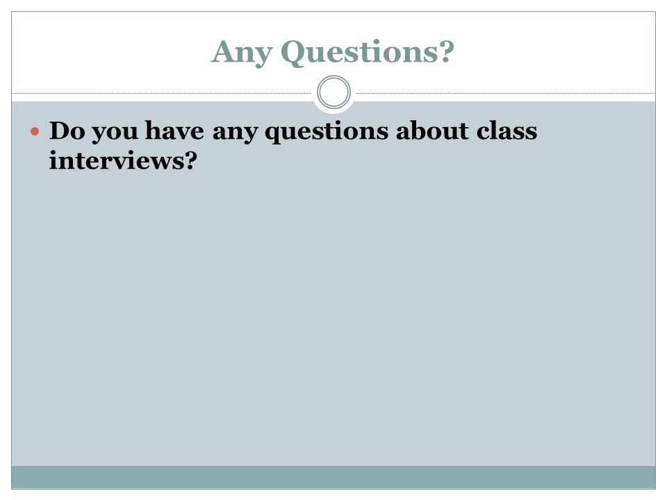 Any Questions Do you have any questions about class interviews